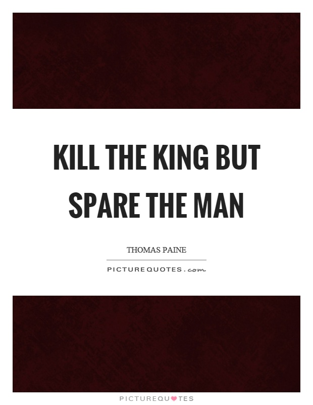 Kill the king but spare the man Picture Quote #1