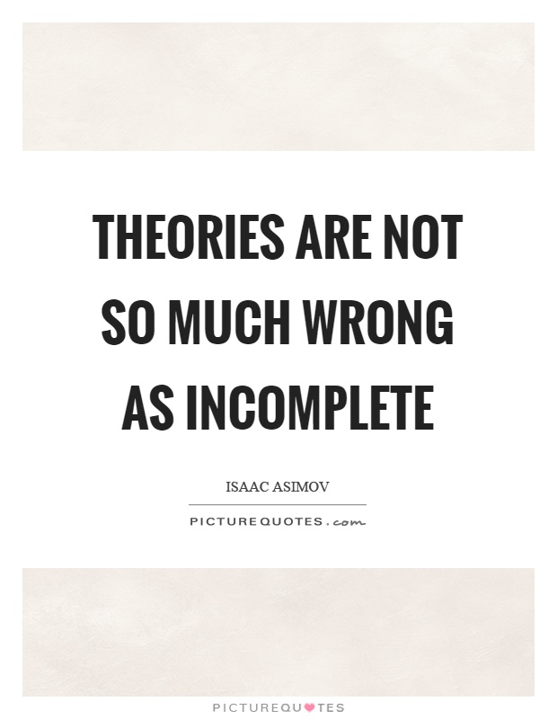 Theories are not so much wrong as incomplete Picture Quote #1