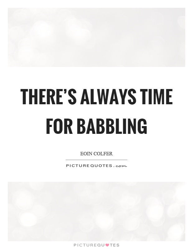 There's always time for babbling Picture Quote #1