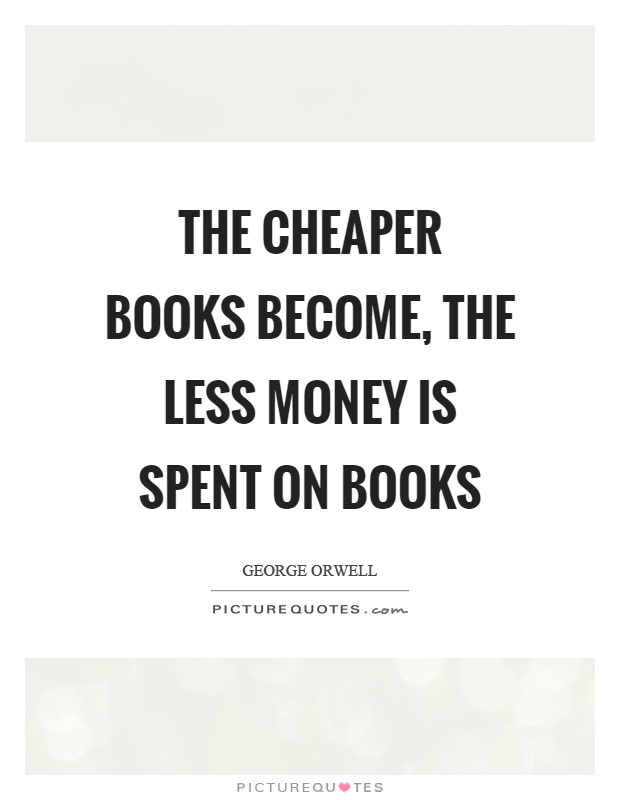 The cheaper books become, the less money is spent on books Picture Quote #1