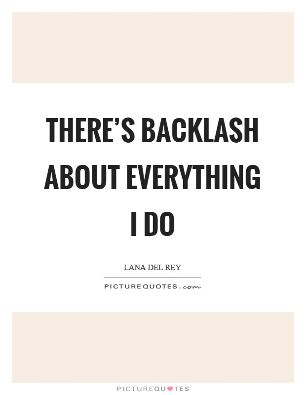 There's backlash about everything I do Picture Quote #1