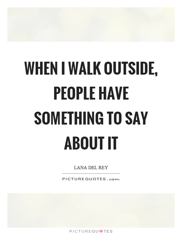 When I walk outside, people have something to say about it Picture Quote #1