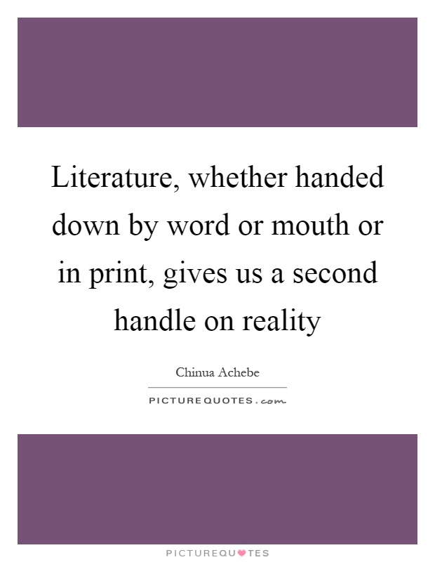 Literature, whether handed down by word or mouth or in print, gives us a second handle on reality Picture Quote #1