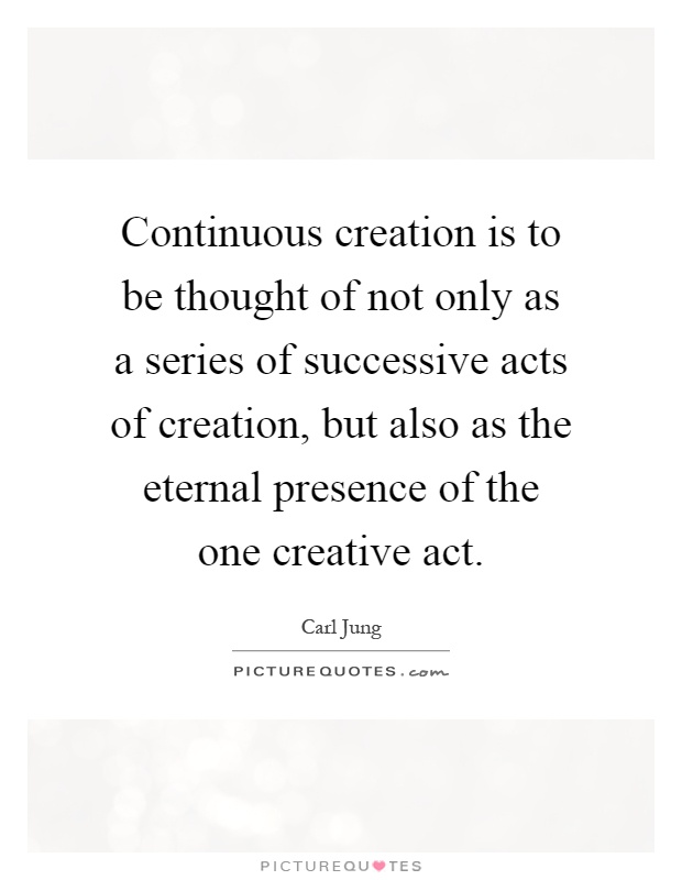 Continuous creation is to be thought of not only as a series of successive acts of creation, but also as the eternal presence of the one creative act Picture Quote #1