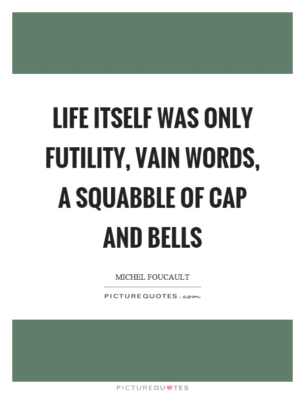 Life itself was only futility, vain words, a squabble of cap and bells Picture Quote #1