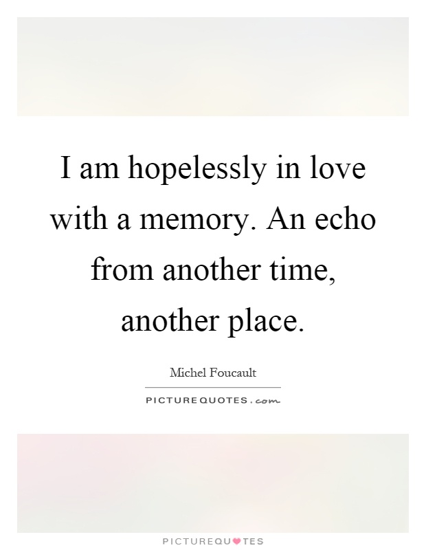 I am hopelessly in love with a memory. An echo from another time, another place Picture Quote #1