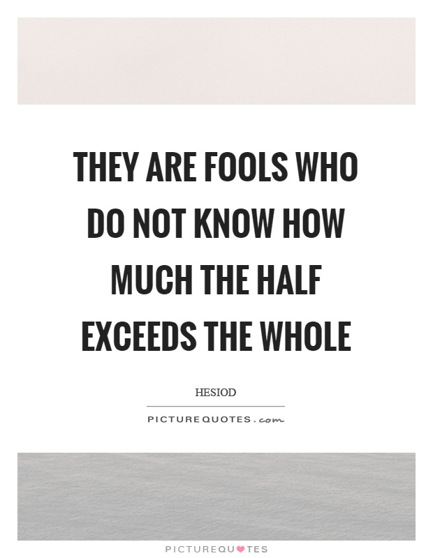 They are fools who do not know how much the half exceeds the whole Picture Quote #1