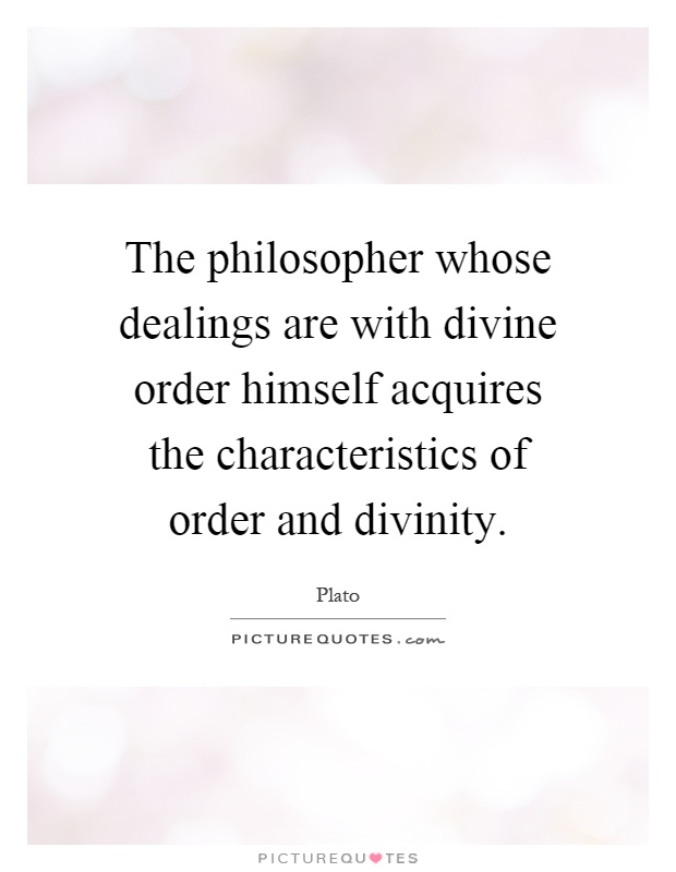 The philosopher whose dealings are with divine order himself acquires the characteristics of order and divinity Picture Quote #1