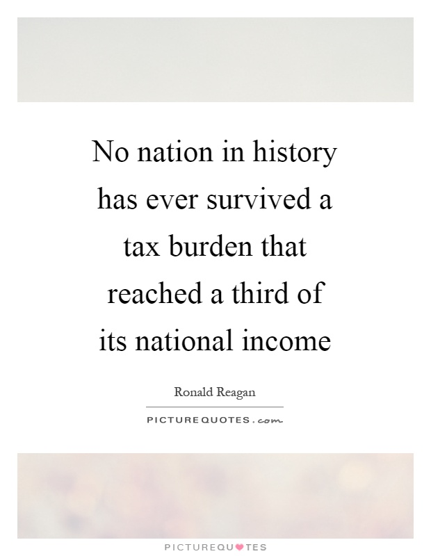No nation in history has ever survived a tax burden that reached a third of its national income Picture Quote #1