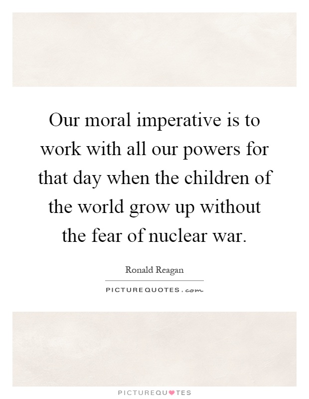 Our moral imperative is to work with all our powers for that day when the children of the world grow up without the fear of nuclear war Picture Quote #1