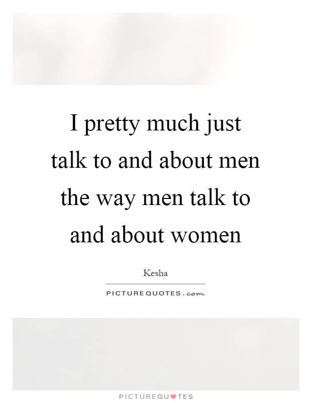 I pretty much just talk to and about men the way men talk to and about women Picture Quote #1