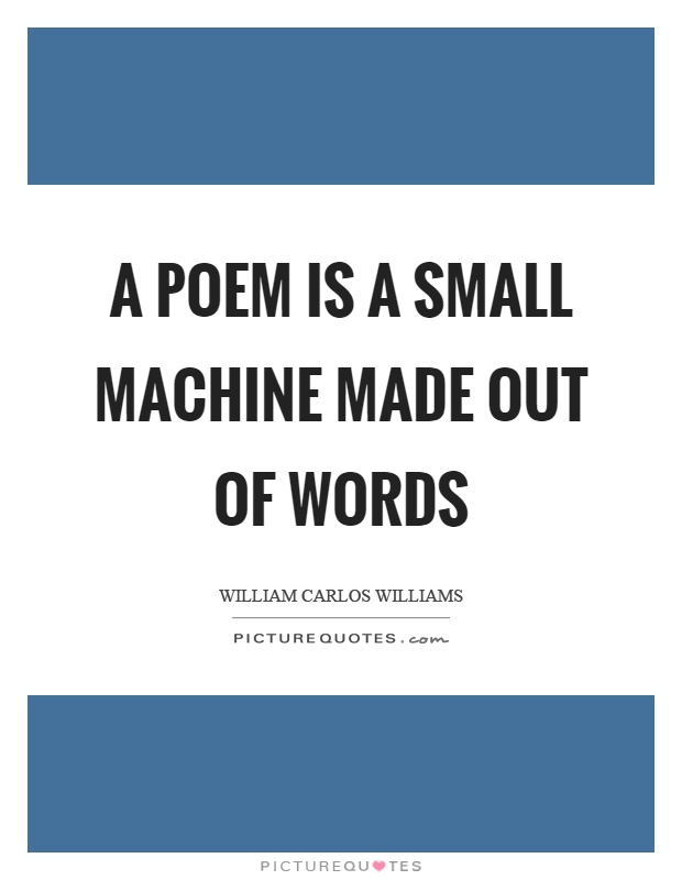A poem is a small machine made out of words Picture Quote #1