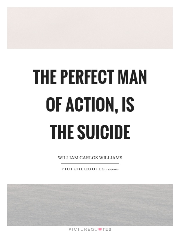 The perfect man of action, is the suicide Picture Quote #1