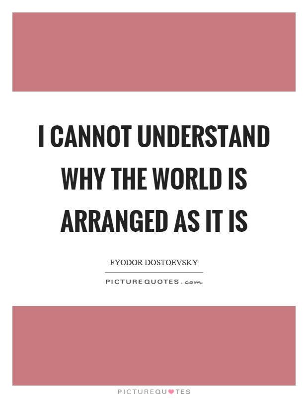I cannot understand why the world is arranged as it is Picture Quote #1