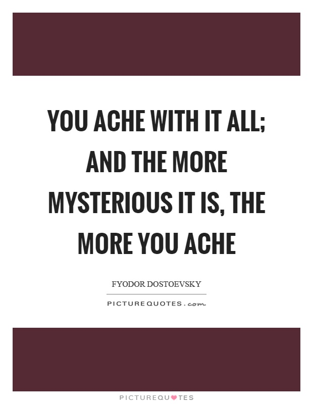 You ache with it all; and the more mysterious it is, the more you ache Picture Quote #1