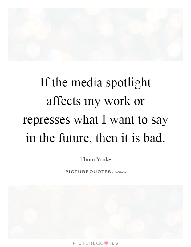 If the media spotlight affects my work or represses what I want to say in the future, then it is bad Picture Quote #1
