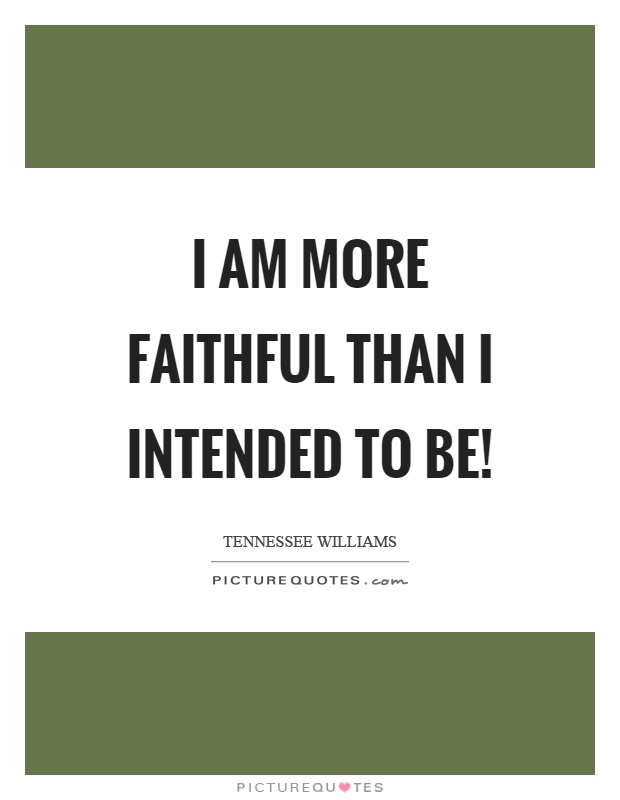 I am more faithful than I intended to be! Picture Quote #1