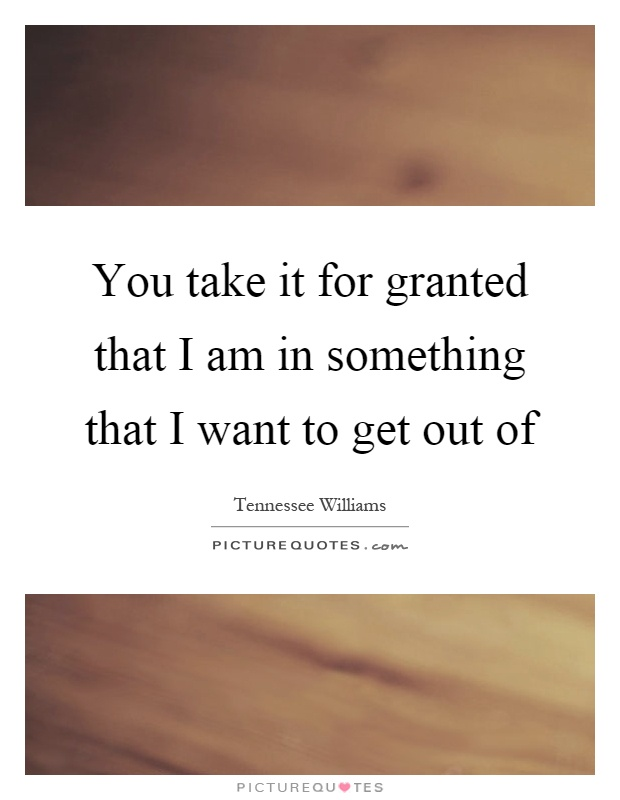 You take it for granted that I am in something that I want to get out of Picture Quote #1