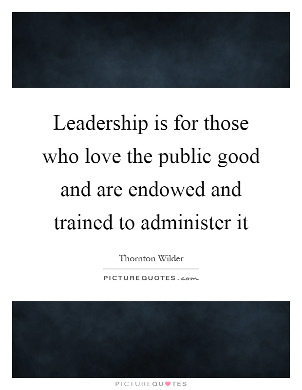 Leadership is for those who love the public good and are endowed and trained to administer it Picture Quote #1