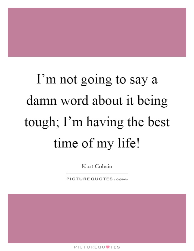 I'm not going to say a damn word about it being tough; I'm having the best time of my life! Picture Quote #1