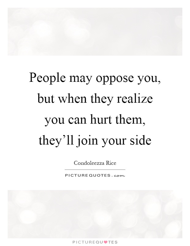 People may oppose you, but when they realize you can hurt them, they'll join your side Picture Quote #1