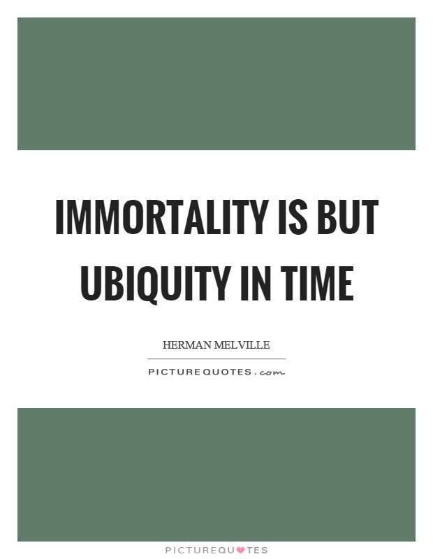 Immortality is but ubiquity in time Picture Quote #1