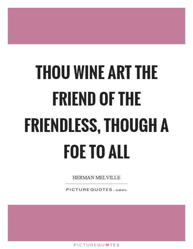 Thou wine art the friend of the friendless, though a foe to all Picture Quote #1