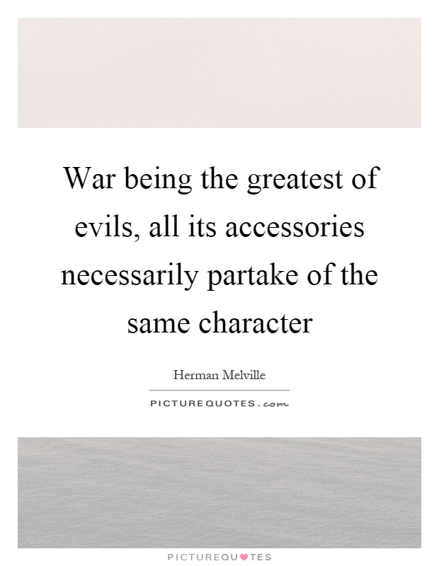 War being the greatest of evils, all its accessories necessarily partake of the same character Picture Quote #1