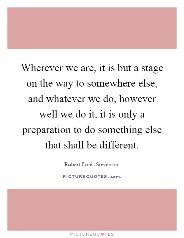 Wherever we are, it is but a stage on the way to somewhere else, and whatever we do, however well we do it, it is only a preparation to do something else that shall be different Picture Quote #1