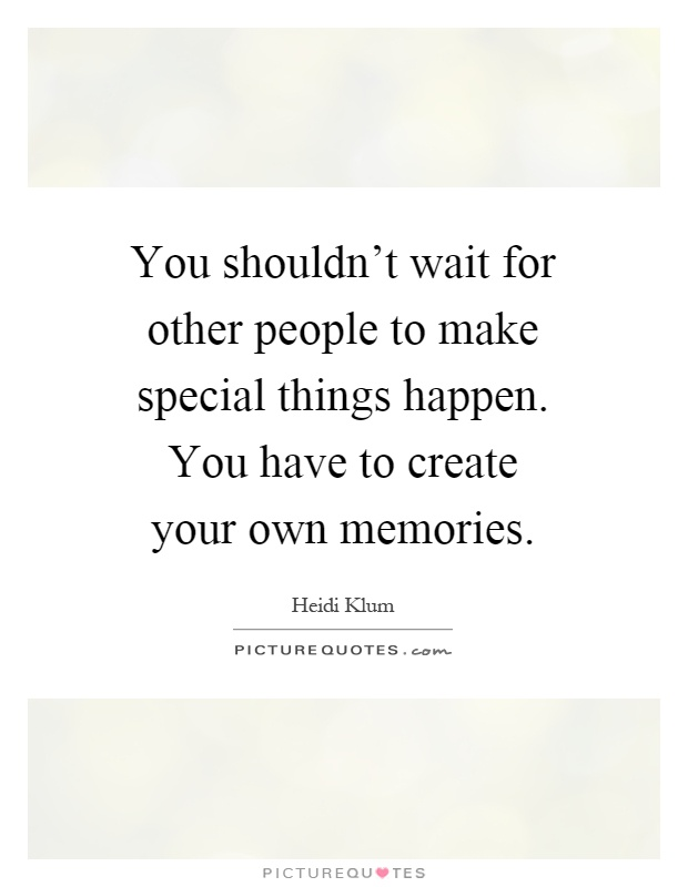 You shouldn't wait for other people to make special things happen. You have to create your own memories Picture Quote #1