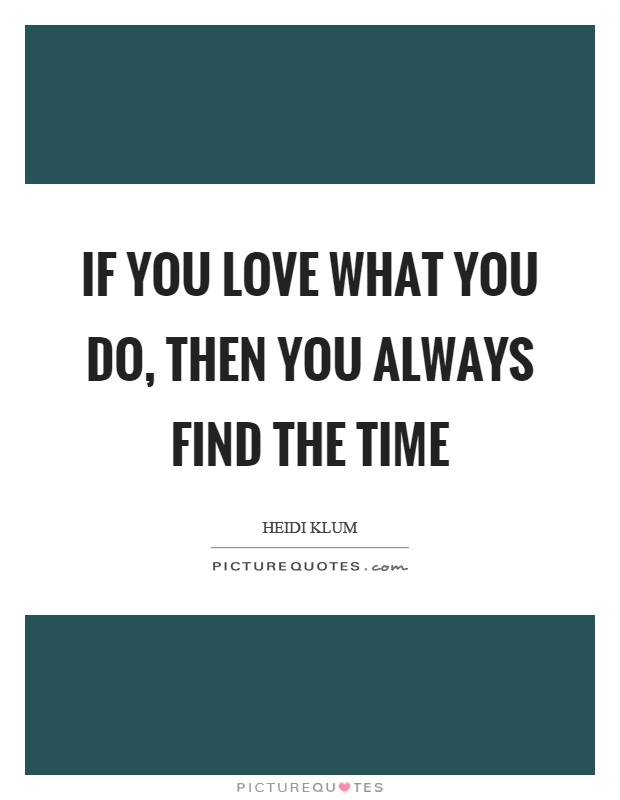 If you love what you do, then you always find the time Picture Quote #1