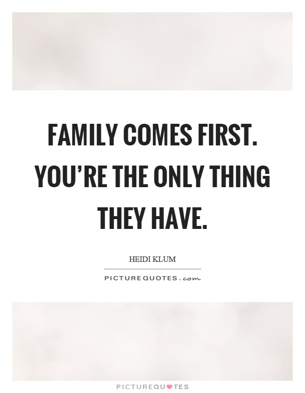 Family comes first. You're the only thing they have Picture Quote #1