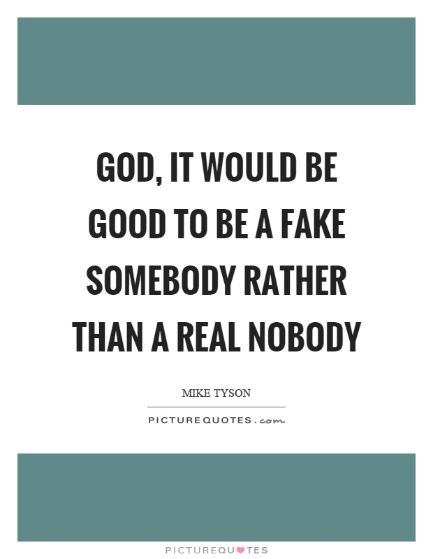 God, it would be good to be a fake somebody rather than a real nobody Picture Quote #1