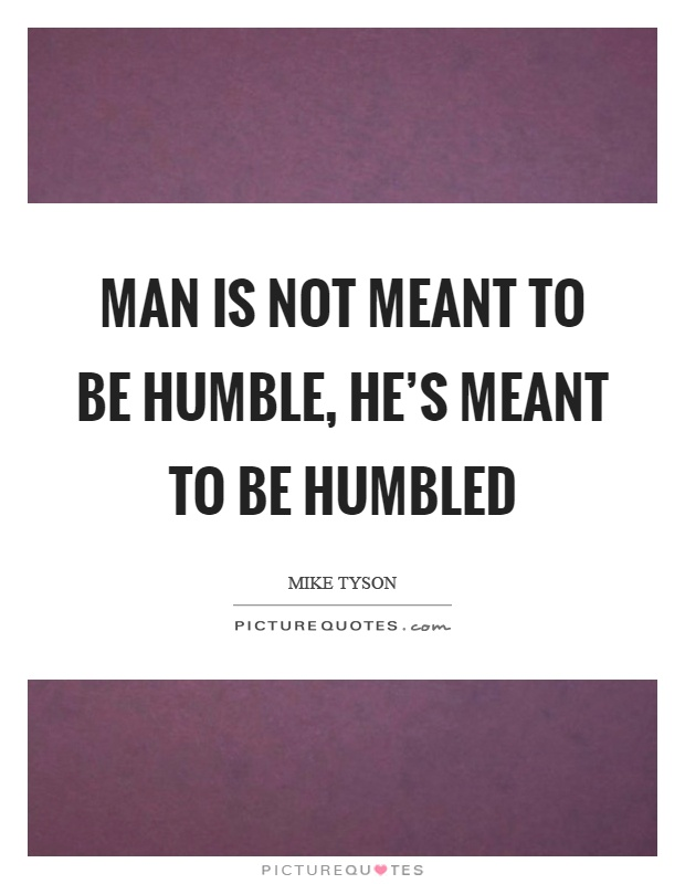 Man is not meant to be humble, he's meant to be humbled Picture Quote #1