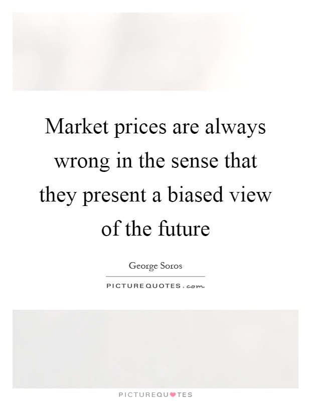 Market prices are always wrong in the sense that they present a biased view of the future Picture Quote #1