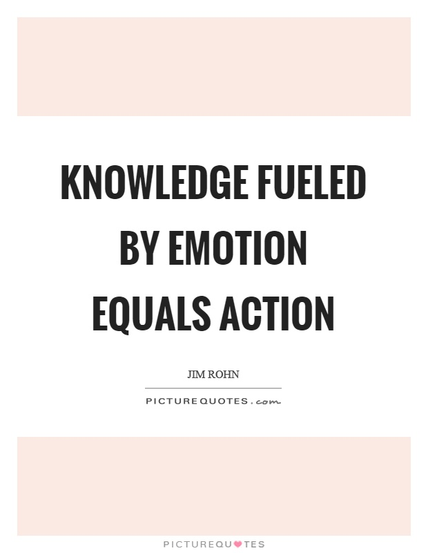 Knowledge fueled by emotion equals action Picture Quote #1