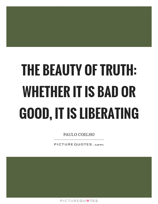 The beauty of truth: whether it is bad or good, it is ...
