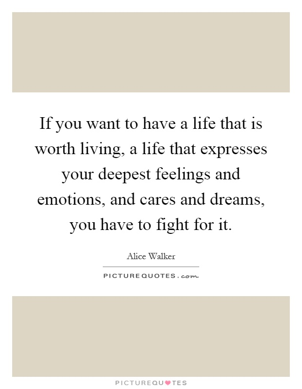 If you want to have a life that is worth living, a life that expresses your deepest feelings and emotions, and cares and dreams, you have to fight for it Picture Quote #1