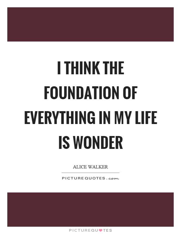 I think the foundation of everything in my life is wonder Picture Quote #1