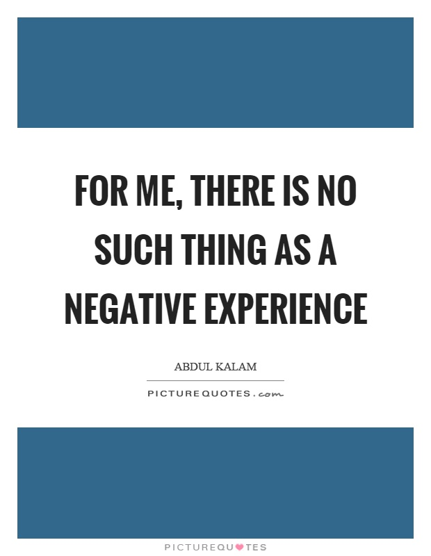 For me, there is no such thing as a negative experience Picture Quote #1
