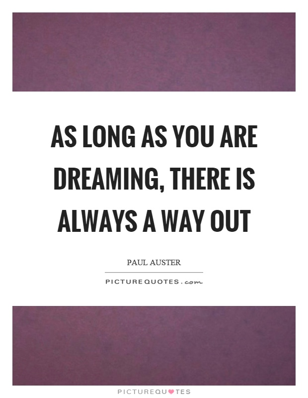 As long as you are dreaming, there is always a way out Picture Quote #1