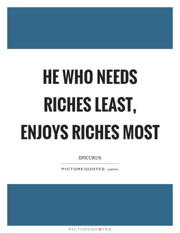He who needs riches least, enjoys riches most Picture Quote #1