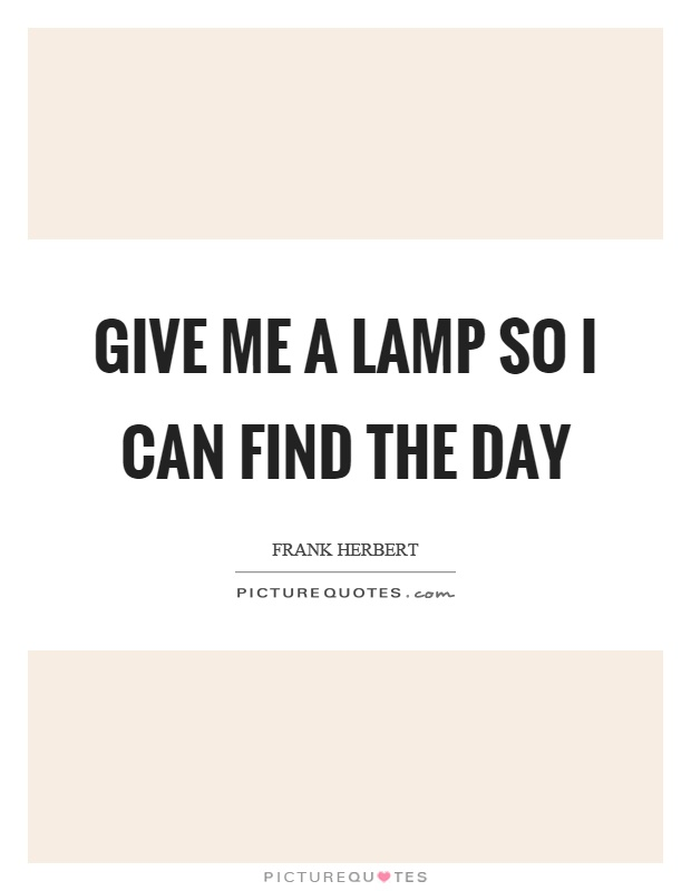 Give me a lamp so I can find the day Picture Quote #1