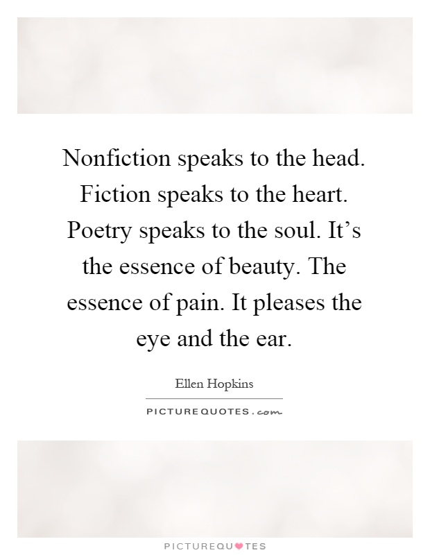 Nonfiction speaks to the head. Fiction speaks to the heart. Poetry speaks to the soul. It's the essence of beauty. The essence of pain. It pleases the eye and the ear Picture Quote #1