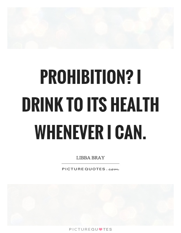 Prohibition? I drink to its health whenever I can Picture Quote #1