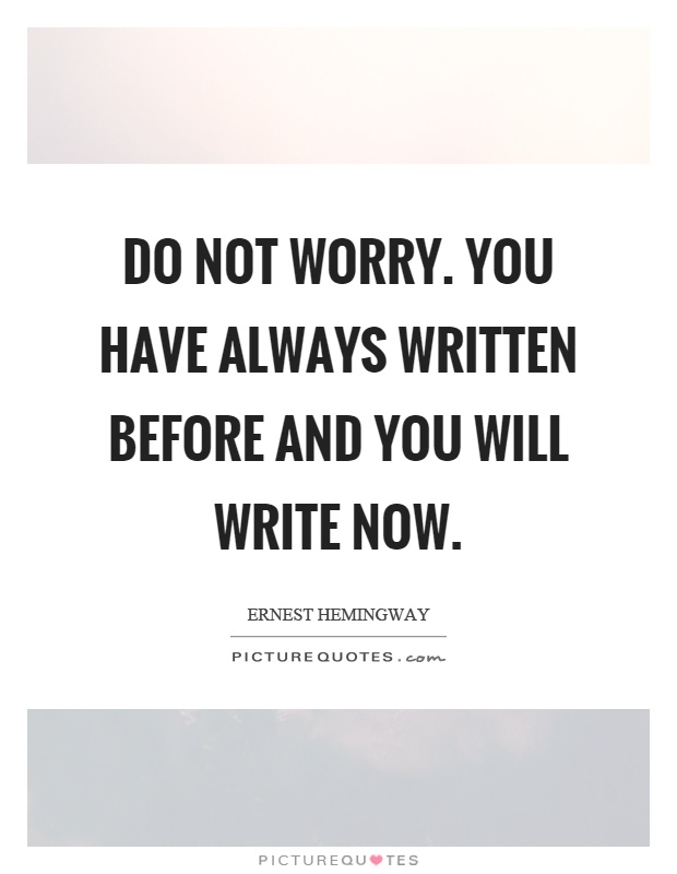 Do not worry. You have always written before and you will write now Picture Quote #1