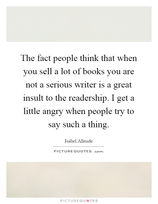 The fact people think that when you sell a lot of books you are not a serious writer is a great insult to the readership. I get a little angry when people try to say such a thing Picture Quote #1