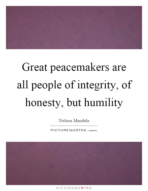 Great peacemakers are all people of integrity, of honesty, but humility Picture Quote #1