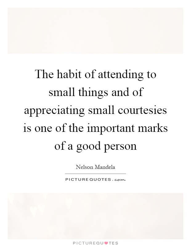 The habit of attending to small things and of appreciating small courtesies is one of the important marks of a good person Picture Quote #1