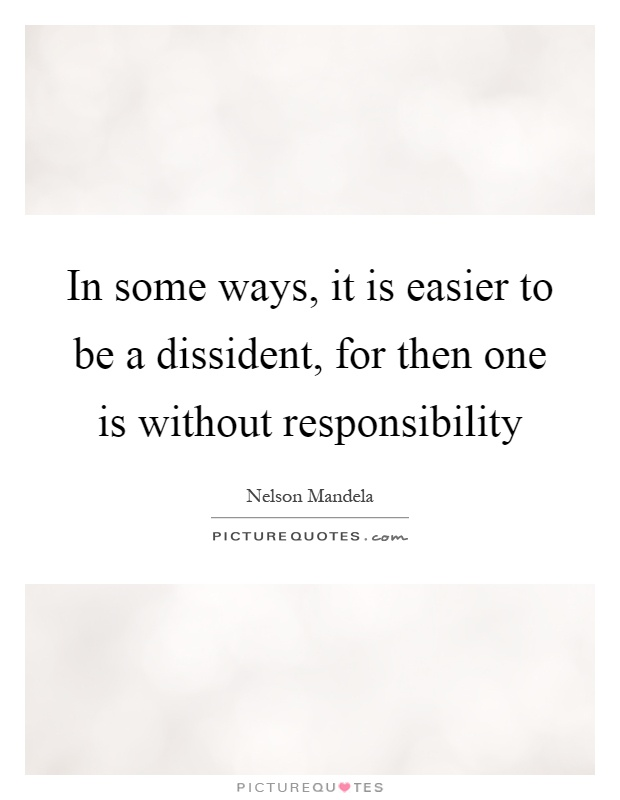 In some ways, it is easier to be a dissident, for then one is without responsibility Picture Quote #1